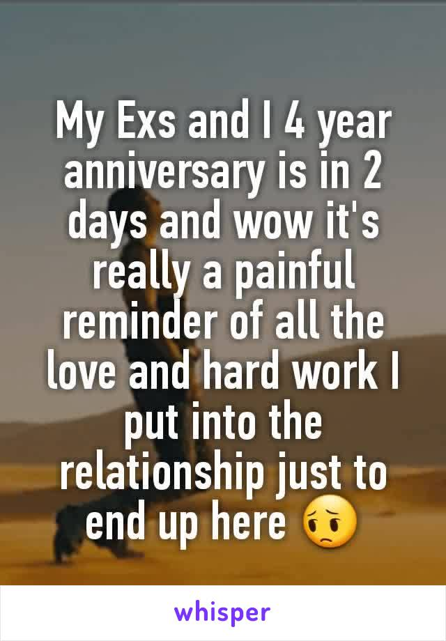 My Exs and I 4 year anniversary is in 2 days and wow it's really a painful reminder of all the love and hard work I put into the relationship just to end up here 😔