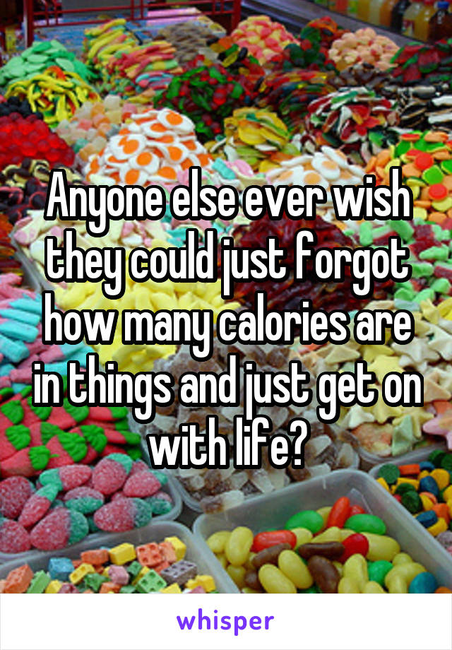 Anyone else ever wish they could just forgot how many calories are in things and just get on with life?