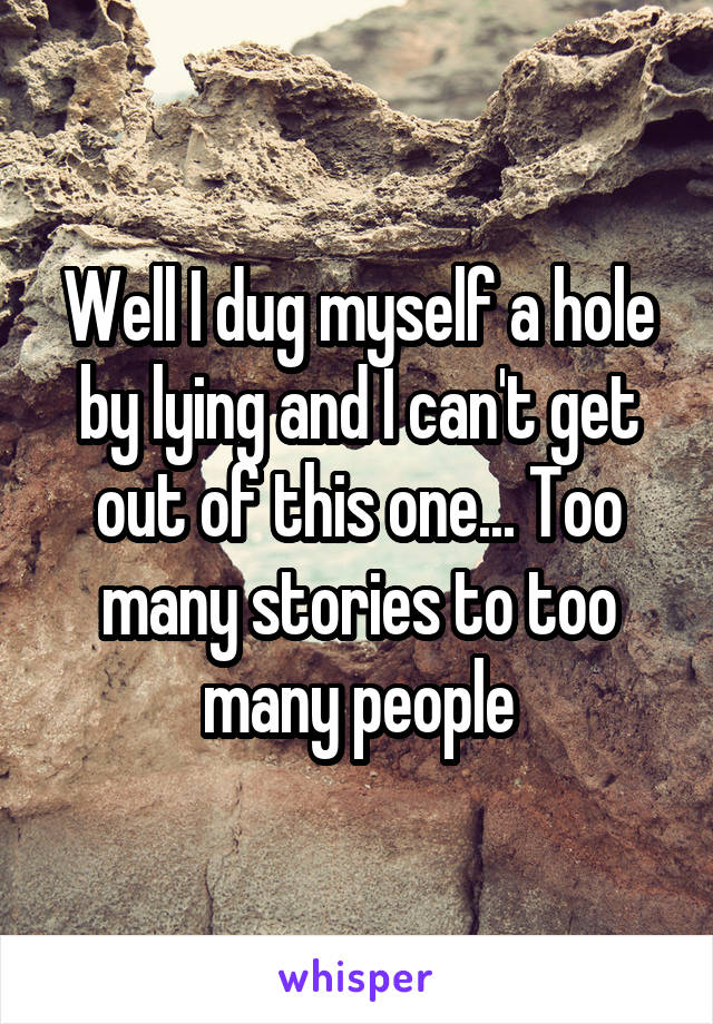 Well I dug myself a hole by lying and I can't get out of this one... Too many stories to too many people