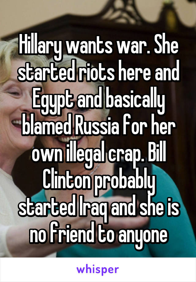Hillary wants war. She started riots here and Egypt and basically blamed Russia for her own illegal crap. Bill Clinton probably started Iraq and she is no friend to anyone