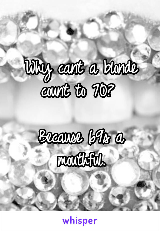 Why cant a blonde count to 70?   Because 69s a mouthful.