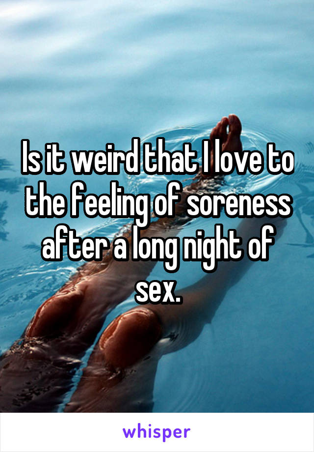 Is it weird that I love to the feeling of soreness after a long night of sex.