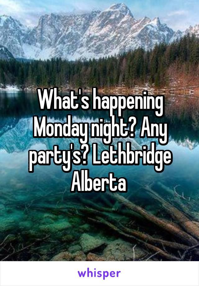 What's happening Monday night? Any party's? Lethbridge Alberta