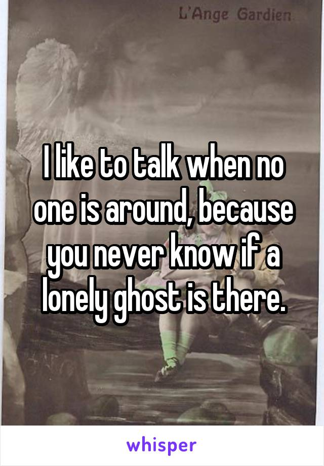 I like to talk when no one is around, because you never know if a lonely ghost is there.
