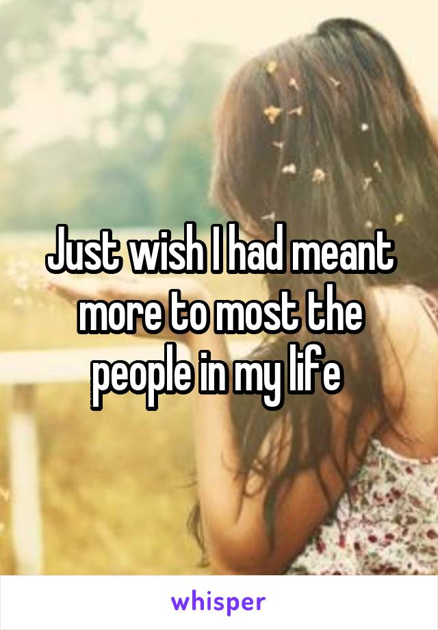 Just wish I had meant more to most the people in my life