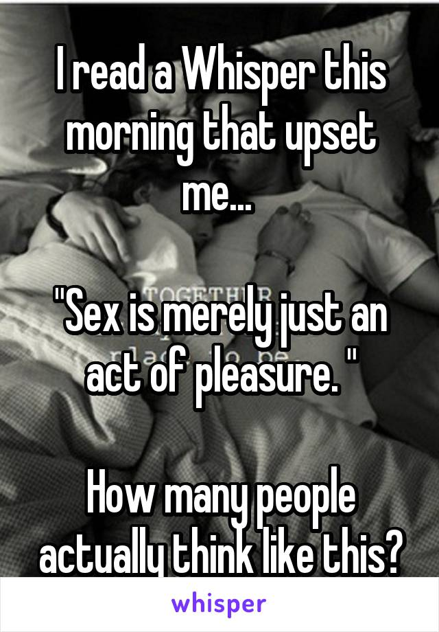 """I read a Whisper this morning that upset me...   """"Sex is merely just an act of pleasure. """"  How many people actually think like this?"""