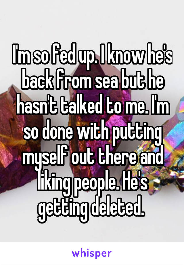 I'm so fed up. I know he's back from sea but he hasn't talked to me. I'm so done with putting myself out there and liking people. He's getting deleted.