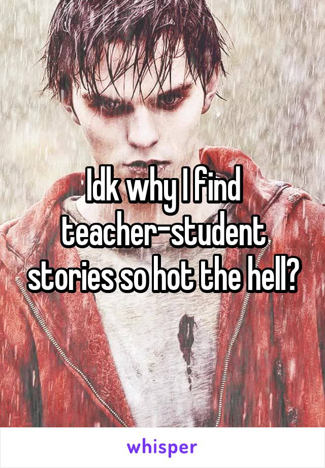 Idk why I find teacher-student stories so hot the hell?