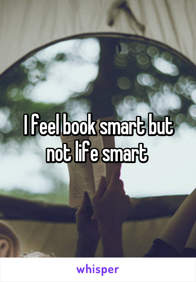 I feel book smart but not life smart