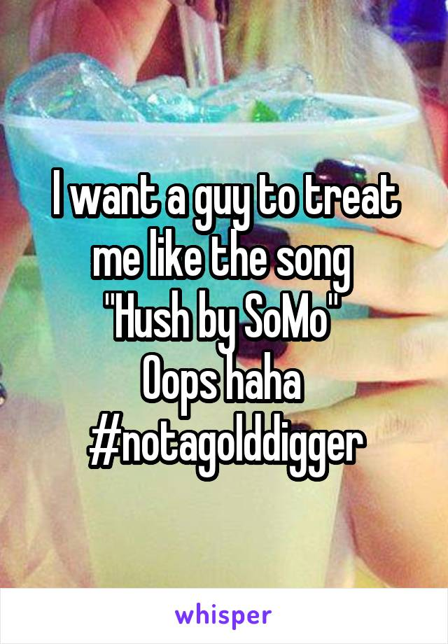 """I want a guy to treat me like the song  """"Hush by SoMo""""  Oops haha  #notagolddigger"""