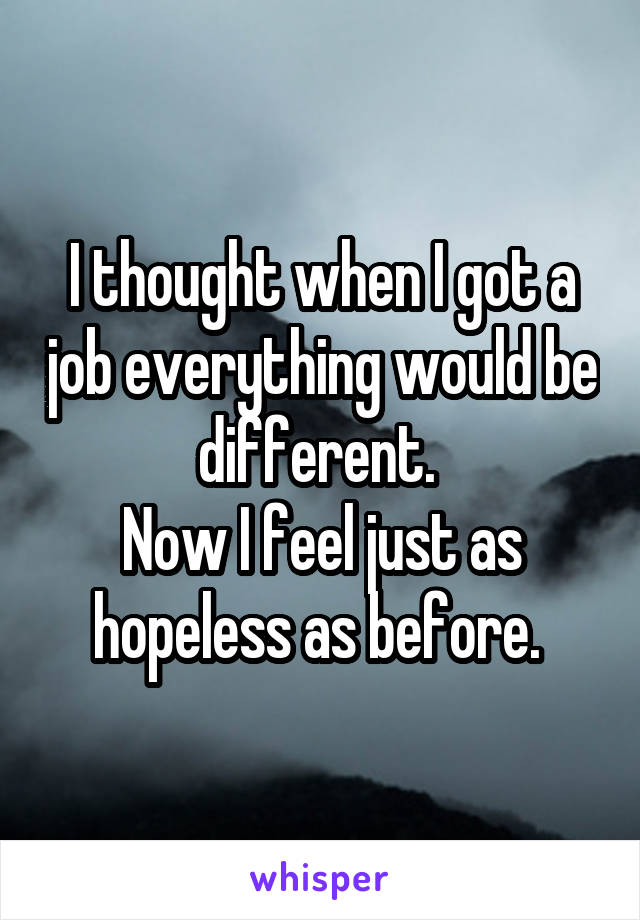 I thought when I got a job everything would be different.  Now I feel just as hopeless as before.