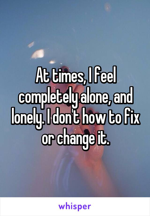 At times, I feel completely alone, and lonely. I don't how to fix or change it.