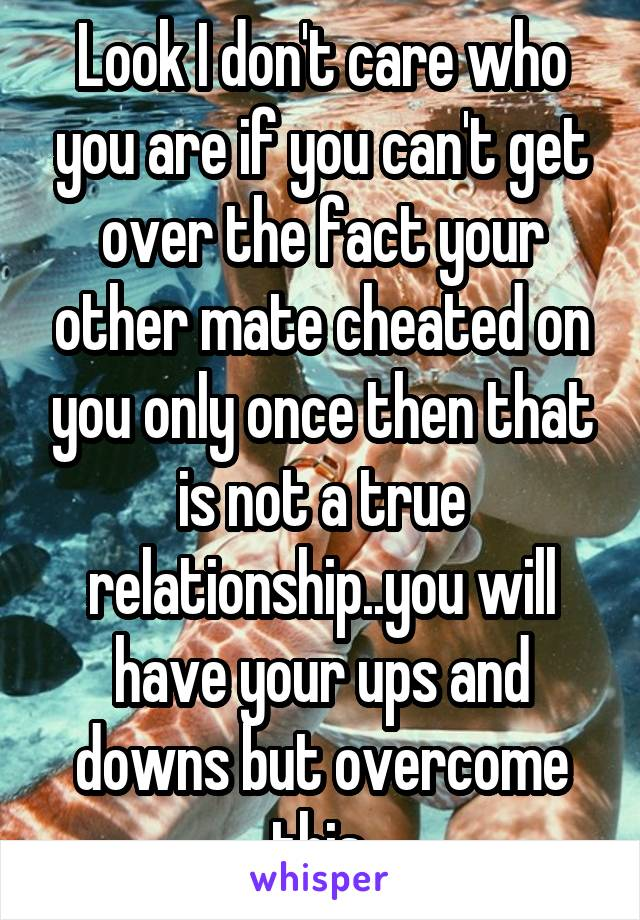 Look I don't care who you are if you can't get over the fact your other mate cheated on you only once then that is not a true relationship..you will have your ups and downs but overcome this.