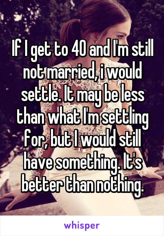 If I get to 40 and I'm still not married, i would settle. It may be less than what I'm settling for, but I would still have something. It's better than nothing.