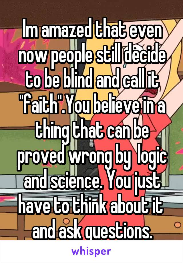 """Im amazed that even now people still decide to be blind and call it """"faith"""".You believe in a thing that can be proved wrong by  logic and science. You just have to think about it  and ask questions."""