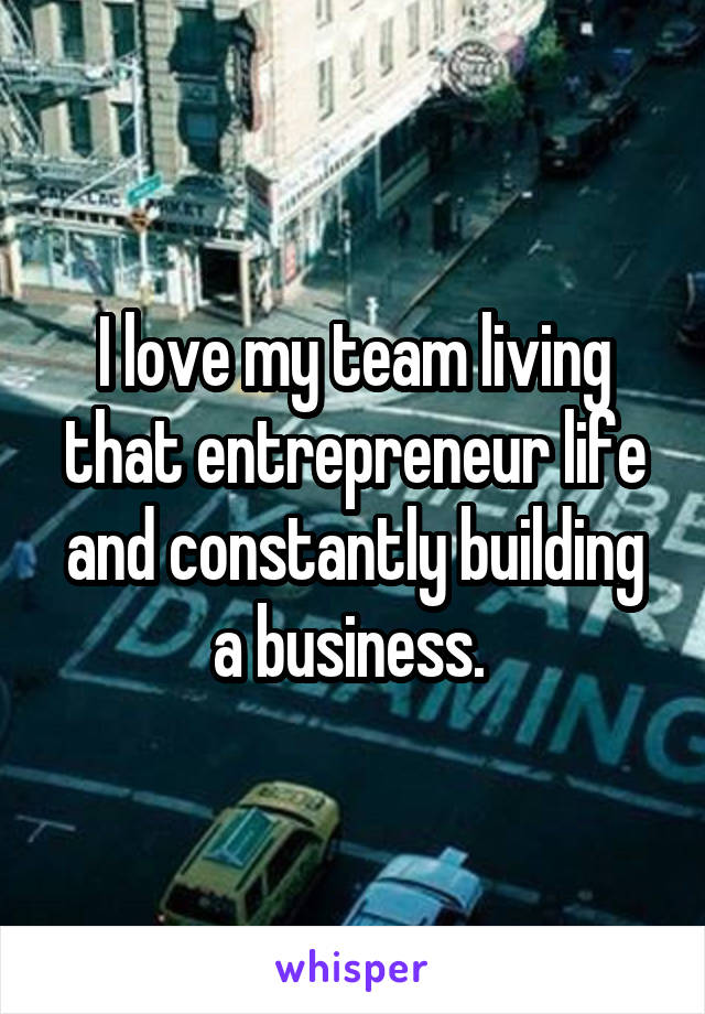 I love my team living that entrepreneur life and constantly building a business.