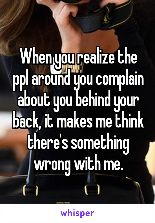 When you realize the ppl around you complain about you behind your back, it makes me think there's something wrong with me.