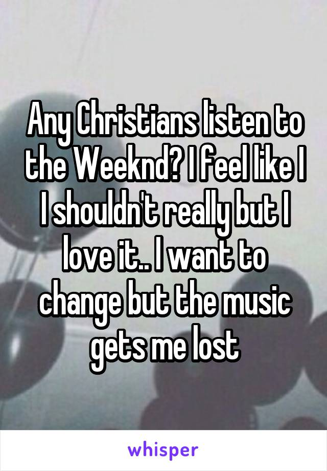 Any Christians listen to the Weeknd? I feel like I I shouldn't really but I love it.. I want to change but the music gets me lost