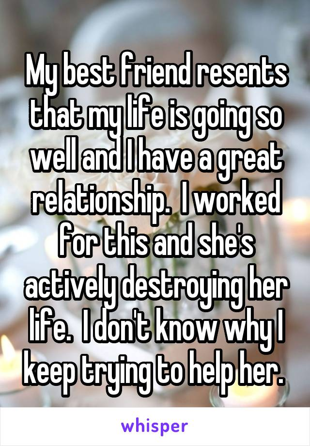 My best friend resents that my life is going so well and I have a great relationship.  I worked for this and she's actively destroying her life.  I don't know why I keep trying to help her.