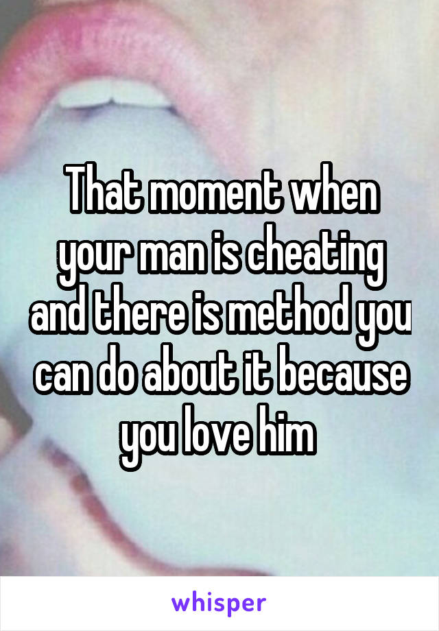 That moment when your man is cheating and there is method you can do about it because you love him