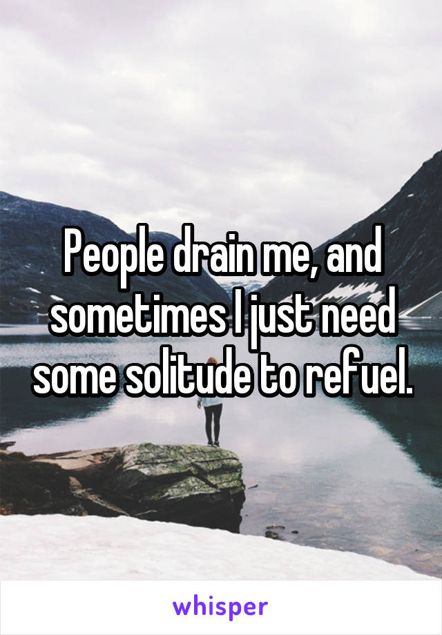 People drain me, and sometimes I just need some solitude to refuel.