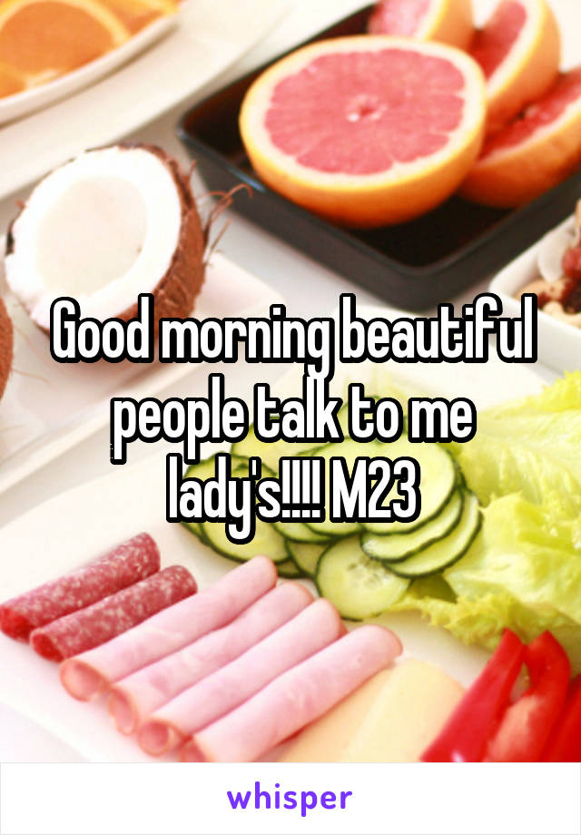 Good morning beautiful people talk to me lady's!!!! M23