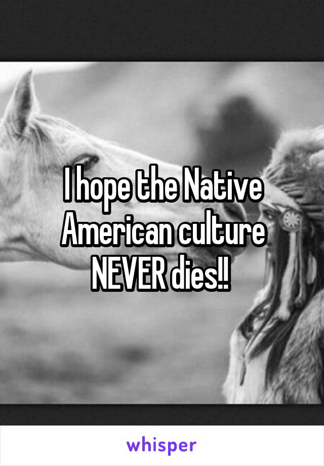 I hope the Native American culture NEVER dies!!