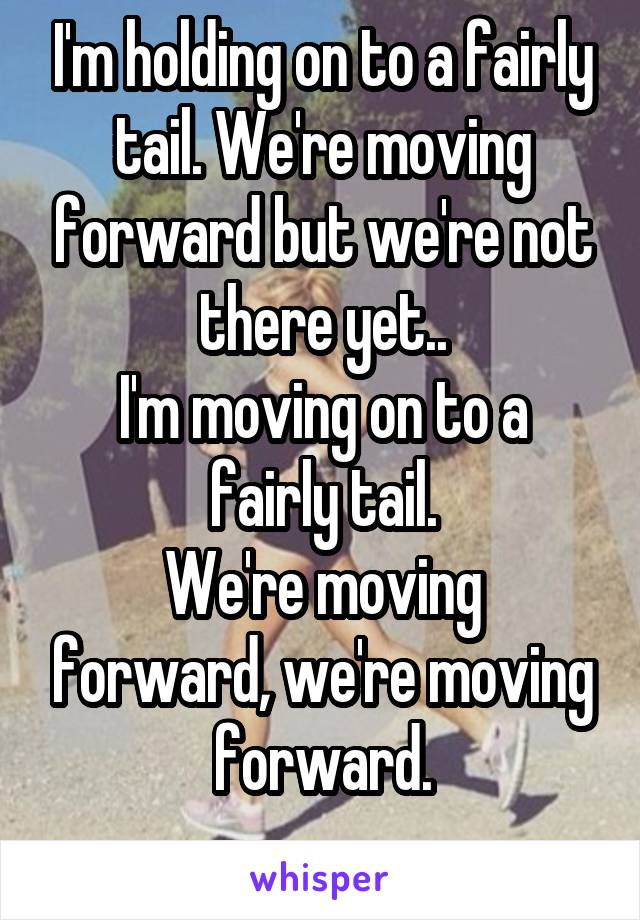 I'm holding on to a fairly tail. We're moving forward but we're not there yet.. I'm moving on to a fairly tail. We're moving forward, we're moving forward.