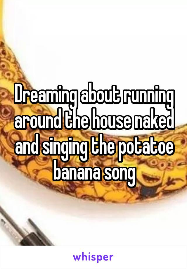 Dreaming about running around the house naked and singing the potatoe banana song