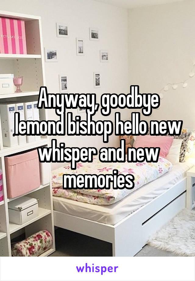 Anyway, goodbye lemond bishop hello new whisper and new memories