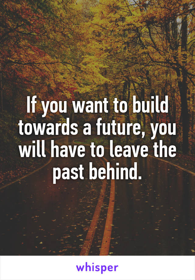 If you want to build towards a future, you will have to leave the past behind.