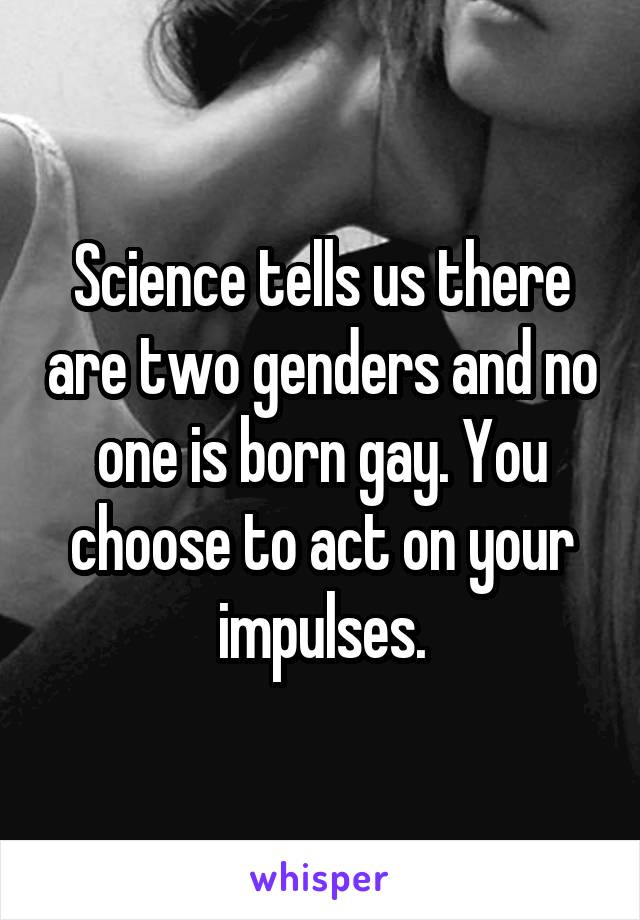 Science tells us there are two genders and no one is born gay. You choose to act on your impulses.