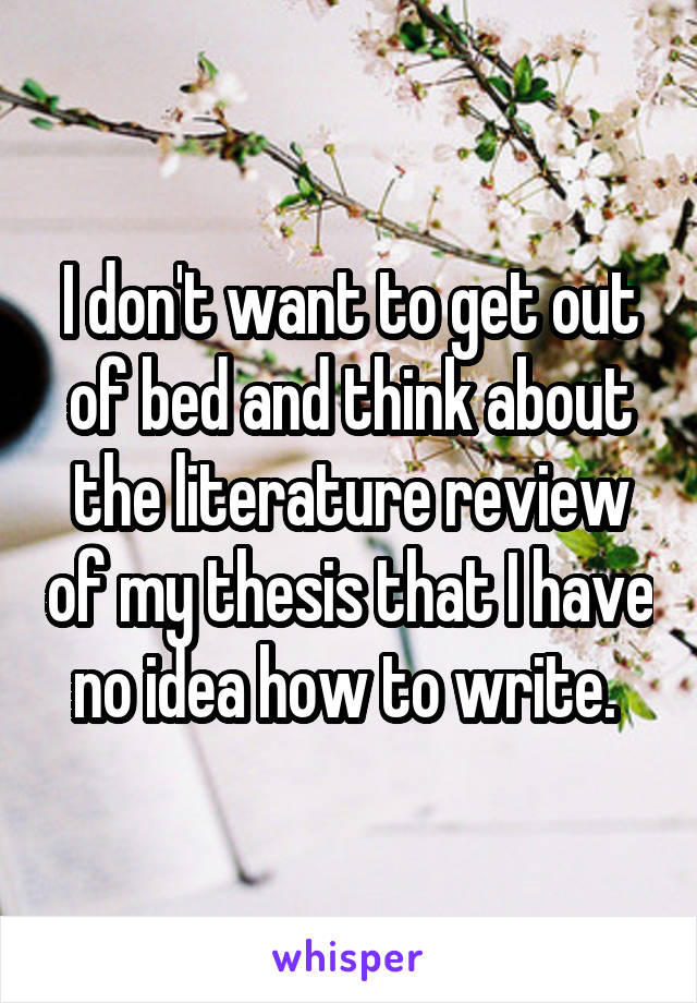 I don't want to get out of bed and think about the literature review of my thesis that I have no idea how to write.