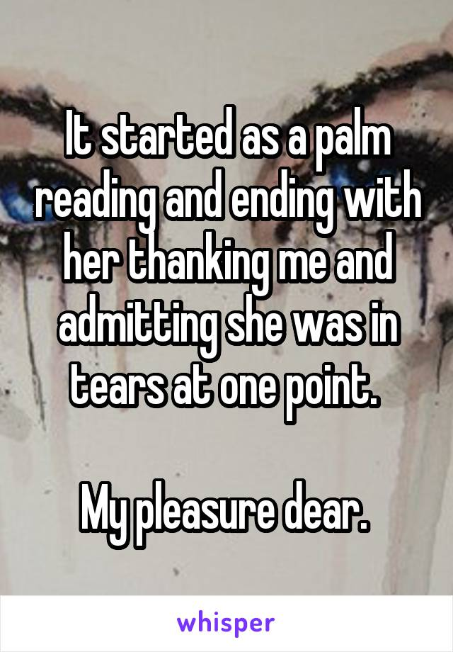 It started as a palm reading and ending with her thanking me and admitting she was in tears at one point.   My pleasure dear.