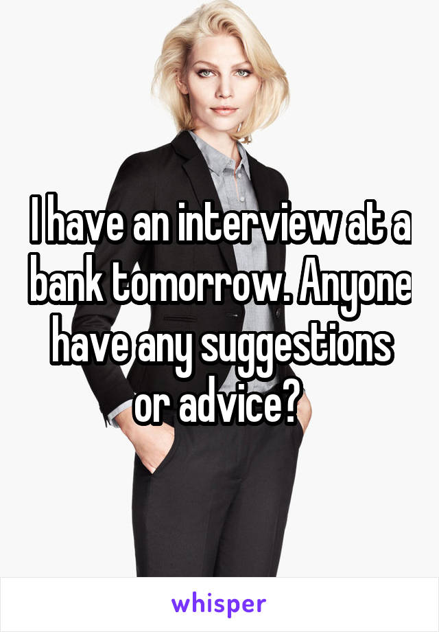 I have an interview at a bank tomorrow. Anyone have any suggestions or advice?