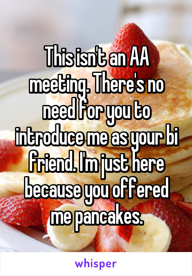 This isn't an AA meeting. There's no need for you to introduce me as your bi friend. I'm just here because you offered me pancakes.
