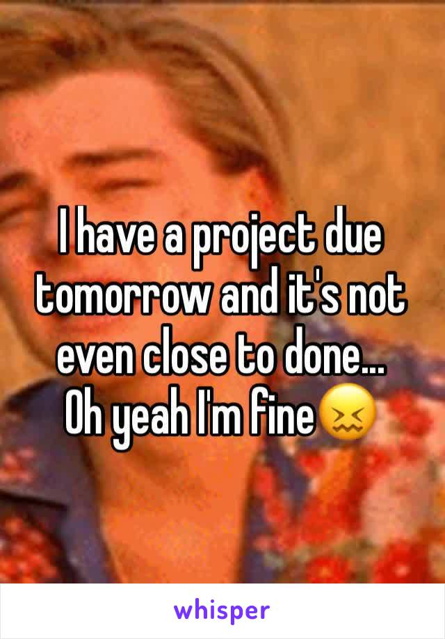 I have a project due tomorrow and it's not even close to done... Oh yeah I'm fine😖