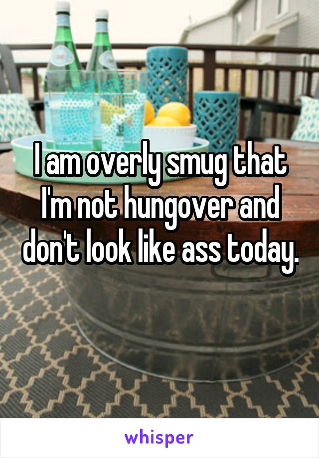 I am overly smug that I'm not hungover and don't look like ass today.