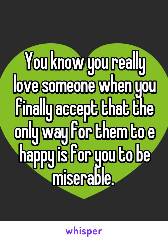 You know you really love someone when you finally accept that the only way for them to e happy is for you to be miserable.