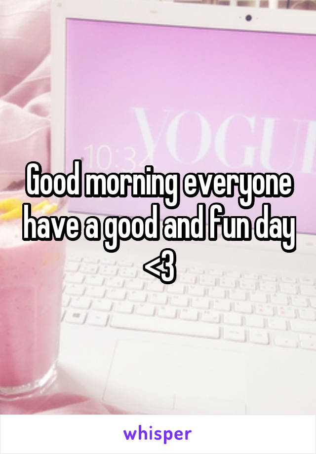 Good morning everyone have a good and fun day <3