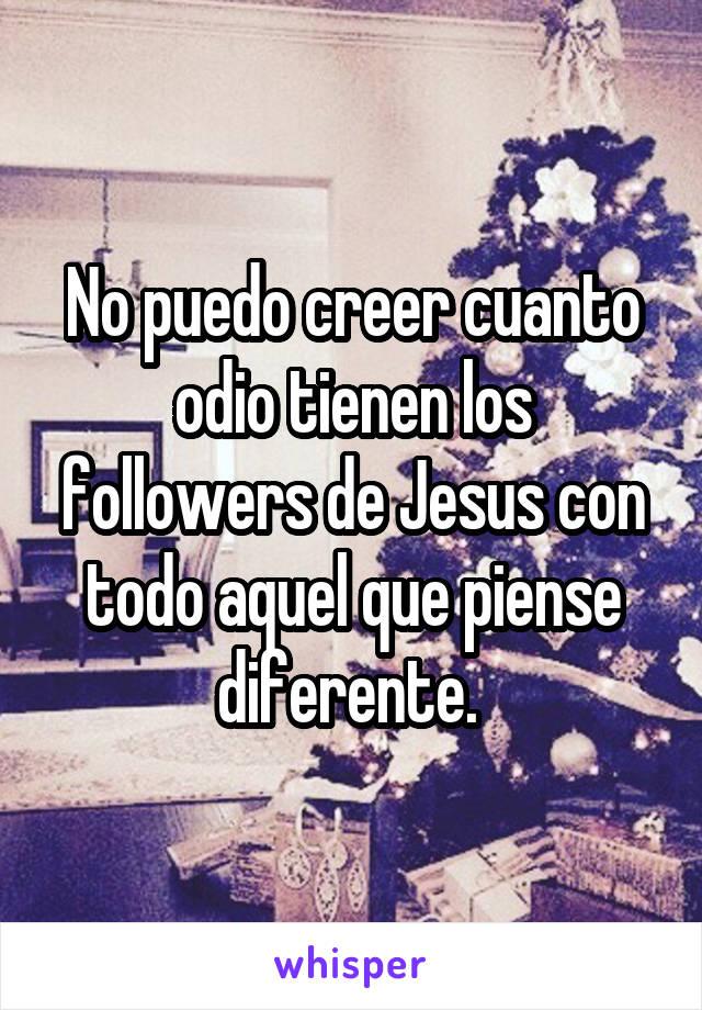 No puedo creer cuanto odio tienen los followers de Jesus con todo aquel que piense diferente.