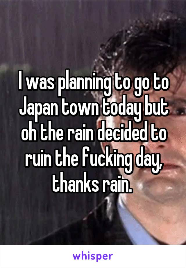 I was planning to go to Japan town today but oh the rain decided to ruin the fucking day, thanks rain.
