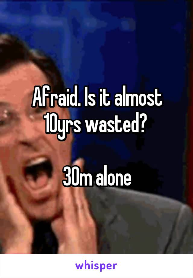 Afraid. Is it almost 10yrs wasted?   30m alone