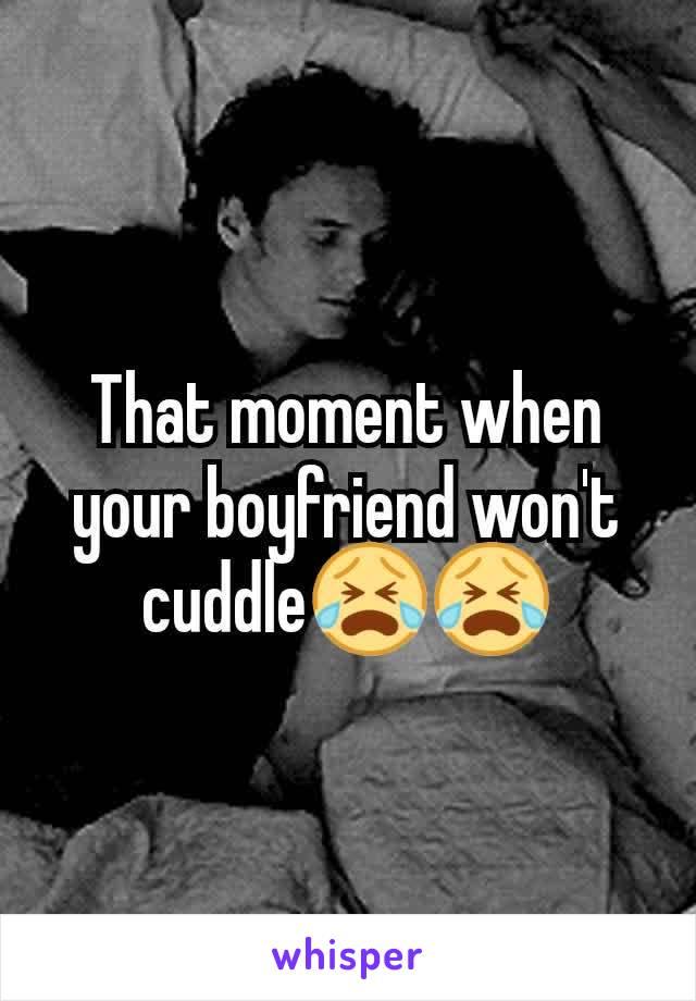 That moment when your boyfriend won't cuddle😭😭