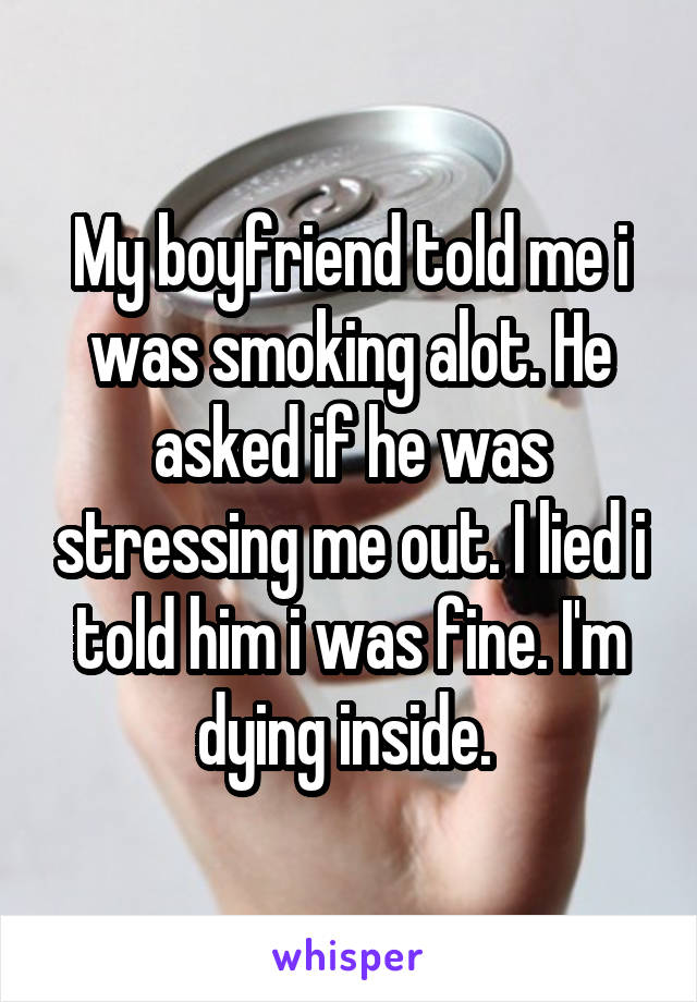 My boyfriend told me i was smoking alot. He asked if he was stressing me out. I lied i told him i was fine. I'm dying inside.