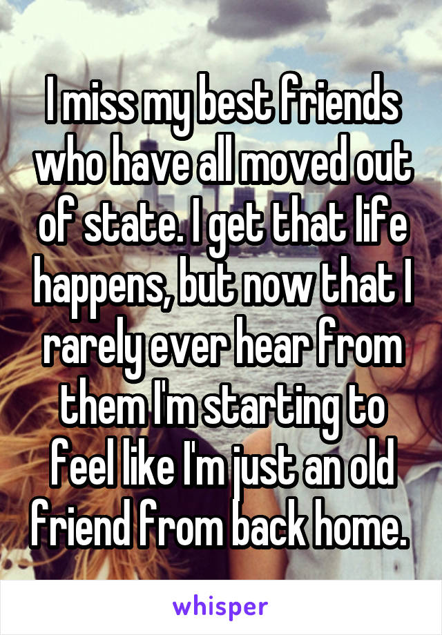 I miss my best friends who have all moved out of state. I get that life happens, but now that I rarely ever hear from them I'm starting to feel like I'm just an old friend from back home.