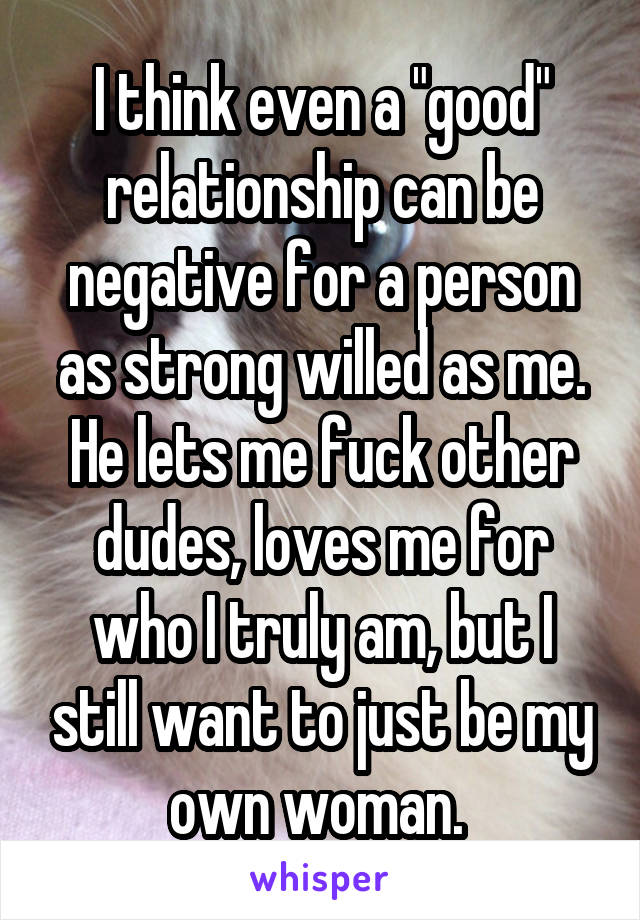"""I think even a """"good"""" relationship can be negative for a person as strong willed as me. He lets me fuck other dudes, loves me for who I truly am, but I still want to just be my own woman."""
