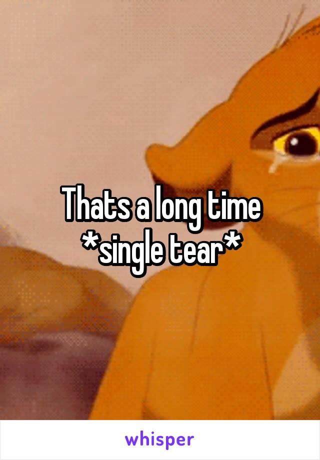 Thats a long time *single tear*