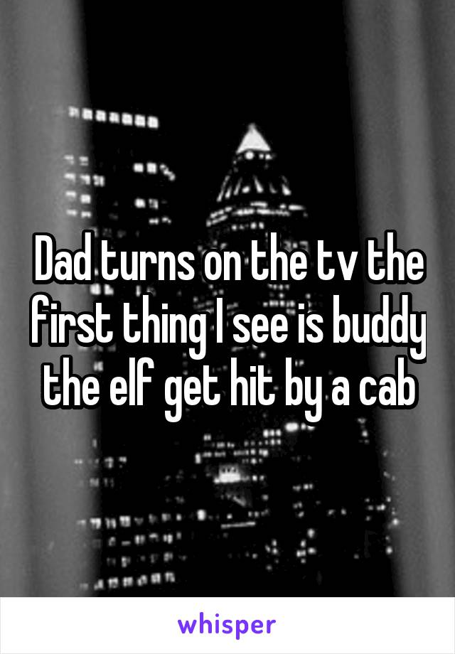 Dad turns on the tv the first thing I see is buddy the elf get hit by a cab