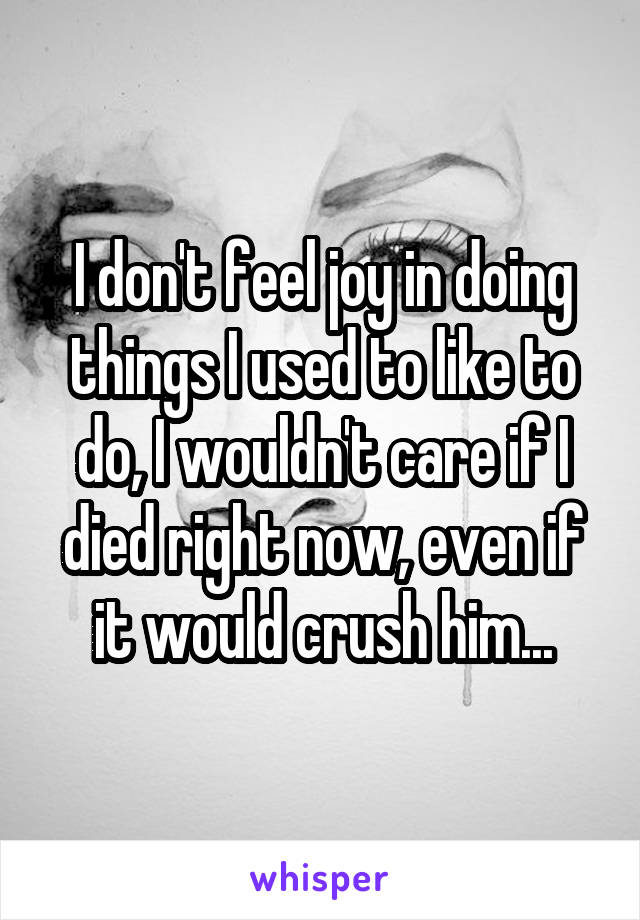 I don't feel joy in doing things I used to like to do, I wouldn't care if I died right now, even if it would crush him...